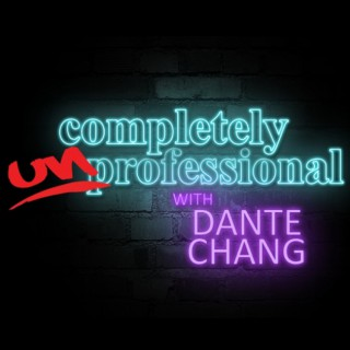 Completely Unprofessional w/ Dante Chang