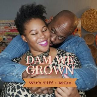 Dam We Grown