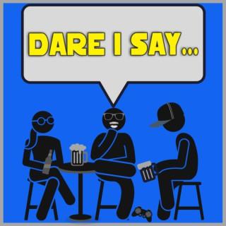 Dare I Say...