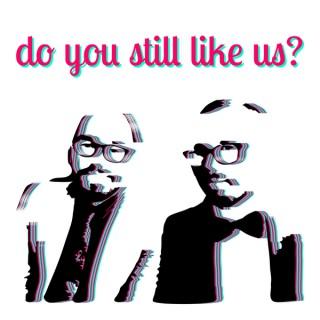 Do You Still Like Us?