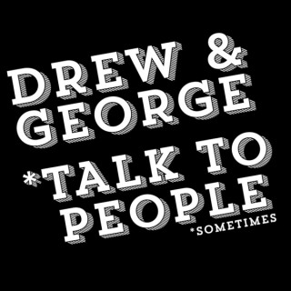 Drew And George Talk To People