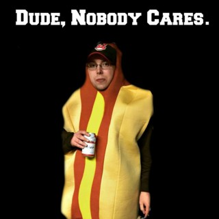 Dude, Nobody Cares.