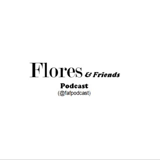 Flores & Friends Podcast