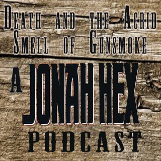 Death and the Acrid Smell of Gunsmoke - The Jonah Hex Podcast