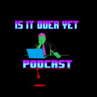 Is It Over Yet Podcast