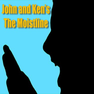 John and Ken's Moistline!