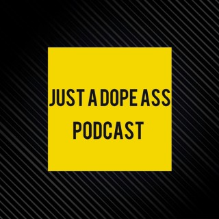 Just A Dope Ass Podcast