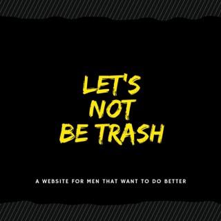 Lets Not Be Trash