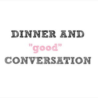 "DINNER AND ""good"" CONVERSATION"