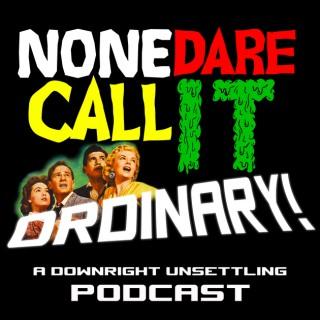 None Dare Call It Ordinary!