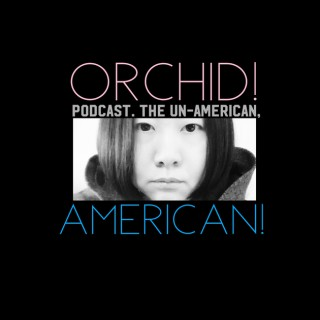 ORCHID! Podcast.  The Un-American, AMERICAN!