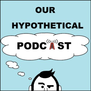 Our Hypothetical Podcast
