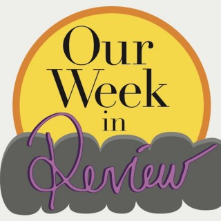 Our Week: in Review