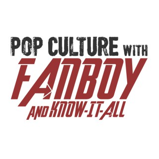 Pop Culture with Fanboy and Know-It-All