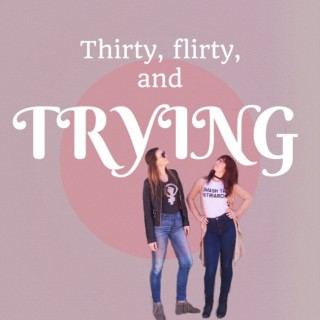 Thirty Flirty and Trying