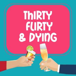 Thirty, Flirty, & Dying