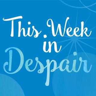 This Week in Despair with Peter-john Byrnes