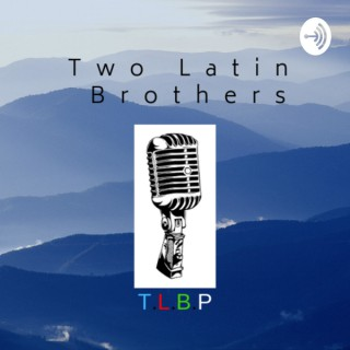 Two Latin Brothers Podcast (T.L.B.P.)