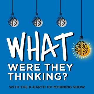 What Were They Thinking? with The KEARTH 101 Morning Show