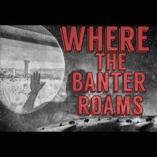 Where The Banter Roams Podcast