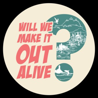 Will We Make It Out Alive?