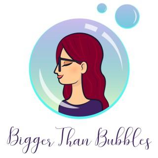Bigger Than Bubbles