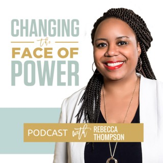 Changing the Face of Power Podcast with Rebecca Thompson: Run for Office | Fulfill Your Purpose | Change the World