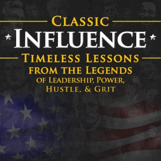 Classic Influence Podcast: Timeless Lessons from the Legends of Leadership, Power, Hustle and Grit