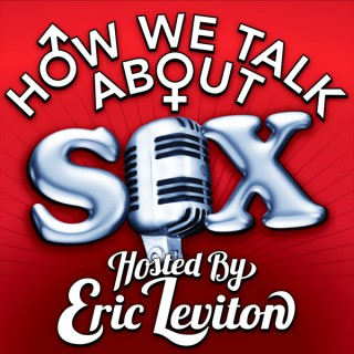 HOW WE TALK ABOUT SEX hosted by Eric Leviton