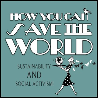 How You Can Save The World: Sustainable Living and Social Activism