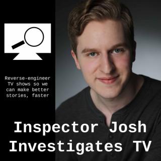 Inspector Josh Investigates TV - Reverse-Engineer TV Shows to Write Better Stories