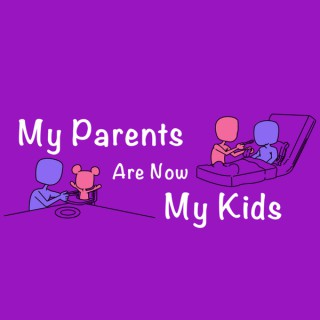 MY PARENTS ARE NOW MY KIDS