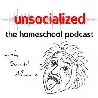 Unsocialized: The Homeschool Podcast with Scott Moore