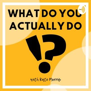What Do You Actually Do!?