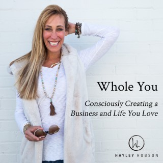 Whole You, Consciously Creating a Business and Life You Love Podcast