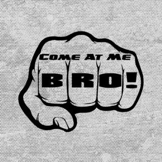 Come At Me, Bro!