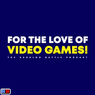 For The Love of Video Games! [the backlog battle podcast]
