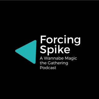 Forcing Spike - A Wannabe Magic the Gathering Podcast