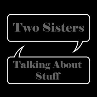 Two Sisters Talking About Stuff