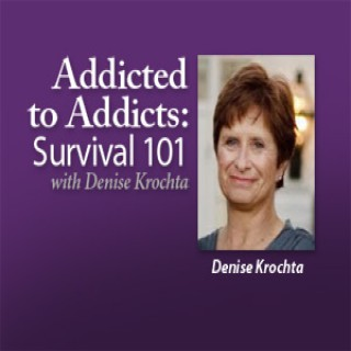Addicted to Addicts: Survival 101 – Denise Krochta