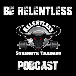 Be Relentless Podcast | Living the Relentless Life | Real World Strength and Conditioning | Forge the Mind