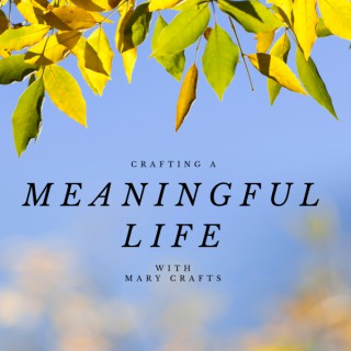 Crafting a Meaningful Life with Mary Crafts