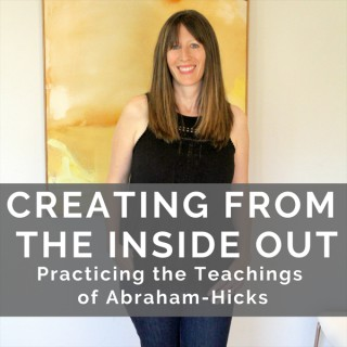 Creating From the Inside Out: Practicing the Teachings of Abraham Hicks