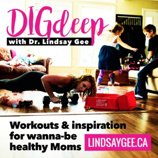 Dig Deep with Dr. Lindsay Gee: Workouts & Inspiration for Wanna-be Healthy Moms