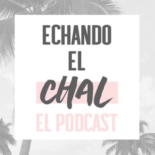 ECHANDO EL CHAL Podcast
