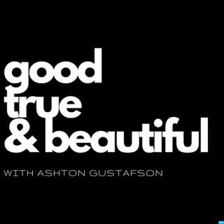 Good / True / & Beautiful | with Ashton Gustafson