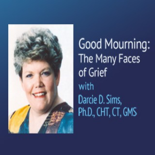 Good Mourning: The Many Faces of Grief – Darcie D. Sims, Ph.D., CHT, CT, GMS