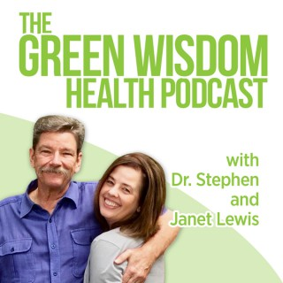 Green Wisdom Health Podcast by Dr. Stephen and Janet Lewis