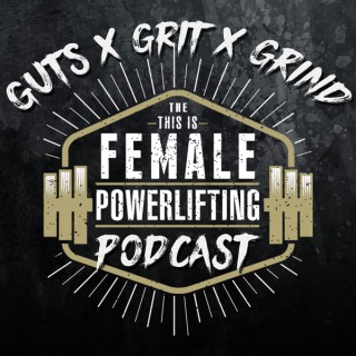 GutsXGritXGrind - the This Is Female Powerlifting Podcast