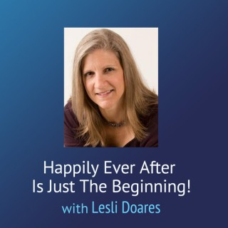 Happily Ever After Is Just The Beginning! – Lesli Doares, LMFT